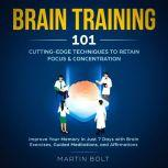 Brain Training 101: Cutting-Edge Techniques to Retain Focus & Concentration - Improve Your Memory in Just 7 Days  with Brain Exercises, Guided Meditation, and Affirmations , Martin Bolt
