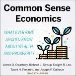 Common Sense Economics What Everyone Should Know About Wealth and Prosperity, Joseph P. Calhoun