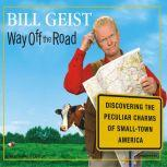 Way Off the Road Discovering the Peculiar Charms of Small-Town America, Bill Geist