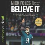 Believe It My Journey of Success, Failure, and Overcoming the Odds, Nick Foles