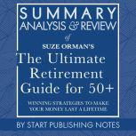 Summary, Analysis, and Review of Suze Orman's The Ultimate Retirement Guide for 50+ Winning Strategies to Make Your Money Last a Lifetime, Start Publishing Notes