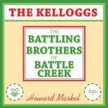 The Kelloggs The Battling Brothers of Battle Creek, Howard Markel