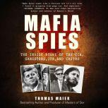 Mafia Spies The Inside Story of the CIA, Gangsters, JFK, and Castro, Thomas Maier