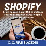 Shopify: Learn To Make Money Online and Earn Passive Income with a Dropshipping E-Commerce Business, C. C. Rifle-Blackder