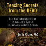 Teasing Secrets from the Dead My Investigations at America's Most Infamous Crime Scenes, Emily Craig
