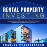 Rental Property Investing Unlock the Secrets of Real Estate Investing and Management, Including Tips on Negotiation and Finding Investment Properties that Will Give You Passive Long-term Income