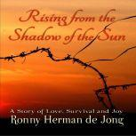 Rising from the Shadow of the Sun A Story of Love, Survival and Joy, Ronny Herman de Jong