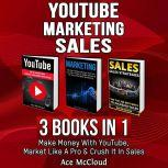 YouTube: Marketing: Sales: 3 Books in 1: Make Money With YouTube, Market Like A Pro & Crush It In Sales, Ace McCloud