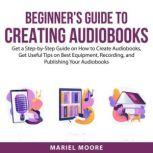 Beginner's Guide to Creating Audiobooks Get a Step-by-Step Guide on How to Create Audiobooks, Get Useful Tips on Best Equipments, Recording, and Publishing Your Audiobooks, Mariel Moore