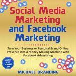 Social Media Marketing and Facebook Marketing Turn Your Business or Personal Brand Online Presence into a Money Making Machine with Facebook Advertising - An Easy Step by Step Facebook Ads Guide, Michael Branding