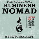 The Accidental Business Nomad A Survival Guide for Working Across a Shrinking Planet, Kyle Hegarty