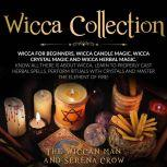 Wicca Collection Wicca for Beginners,Wicca Crystal Magic, Wicca Herbal Magic and Wicca Candle Magic. Know All There Is about Wicca. Learn to Properly Cast Herbal Spells, Perform Rituals with Crystals and Master the Element of Fire!, The Wiccan Man