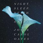 Night. Sleep. Death. The Stars. A Novel, Joyce Carol Oates