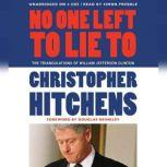 No One Left to Lie To The Triangulations of William Jefferson Clinton, Christopher Hitchens