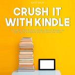Crush It with Kindle: The Essential Guide to Kindle Marketing, Discover Strategies and Tricks On How to Effectively Write and Market Your eBooks. , Eliot Shun