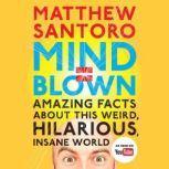Mind = Blown Amazing Facts About This Weird, Hilarious, Insane World, Matthew Santoro