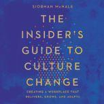 The Insider's Guide to Culture Change Creating a Workplace That Delivers, Grows, and Adapts, Siobhan McHale