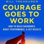 Courage Goes to Work How to Build Backbones, Boost Performance, and Get Results, Bill Treasurer