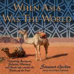 """When Asia Was the World Traveling Merchants, Scholars, Warriors, and Monks Who Created the """"Riches of the East"""", Stewart Gordon"""