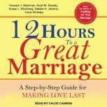 12 Hours to a Great Marriage A Step-by-Step Guide for Making Love Last, Susan L. Blumberg