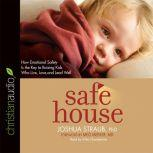 Safe House How Emotional Safety Is the Key to Raising Kids Who Live, Love, and Lead Well, Joshua Straub