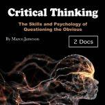 Critical Thinking The Skills and Psychology of Questioning the Obvious, Marco Jameson