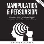 MANIPULATION & PERSUASION: Learn how Human Psychology works and how you can easily Influence People's Behavior, Matthew Varner