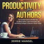Productivity for Authors: The Essential Guide on the Best Tips for eBook Authors, Learn Productivity Tips and Writing Strategies to Become a Better Author, Jerrie Mansel