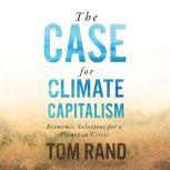 Case for Climate Capitalism, The Economic Solutions for a Planet in Crisis, Tom Rand
