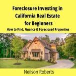 Foreclosure Investing in California Real Estate for Beginners How to Find & Finance Foreclosed Properties, Neilson Roberts