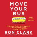 Move Your Bus An Extraordinary New Approach to Accelerating Success in Work and Life, Ron Clark