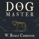 The Dog Master A Novel of the First Dog, W. Bruce Cameron