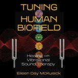 Tuning the Human Biofield Healing with Vibrational Sound Therapy, Eileen Day McKusick