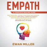 Empath – A Complete Healing Guide: Self-Discovery, Coping Strategies, Survival Techniques for Highly Sensitive People. Dealing with the Effects of Empathy and how to develop to Enhance Your Life NOW!, Ewan Miller