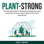 Plant-Strong: The Ultimate Guide on Greenhouse Gardening, Learn Useful Tips on How to Grow Plants in Your Own Greenhouse, Earl Ewart