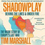 Shadowplay: Behind the Lines and Under Fire The Inside Story of Europe's Last War, Tim Marshall