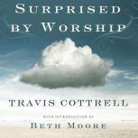 Surprised by Worship Discovering the Presence of God Where You Least Expect It, Travis Cottrell