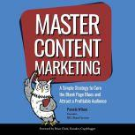 Master Content Marketing A Simple Strategy to Cure the Blank Page Blue and Attract a Profitable Audience, Pamela Wilson