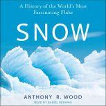 Snow A History of the World's Most Fascinating Flake, Anthony R. Wood