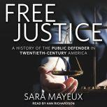 Free Justice A History of the Public Defender in Twentieth-Century America, Sara Mayeux