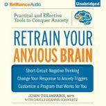 Retrain Your Anxious Brain Practical and Effective Tools to Conquer Anxiety, John Tsilimparis, MFT