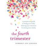The Fourth Trimester A Postpartum Guide to Healing Your Body, Balancing Your Emotions, and Restoring Your Vitality, Kimberly Ann Johnson