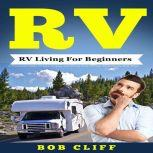 RV:RV Living For Beginners A Practical Guide To Live Happy and Stress Free In Your Motorhome Full Time, Bob Cliff