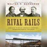 Rival Rails The Race to Build America's Greatest Transcontinental Railroad, Walter R. Borneman