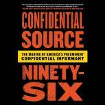 Confidential Source Ninety-Six The Making of America's Preeminent Confidential Informant, C.S. 96