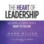 The Heart of Leadership Becoming a Leader People Want to Follow, Mark Miller