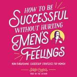 How to Be Successful without Hurting Men's Feelings Non-threatening Leadership Strategies for Women, Sarah Cooper