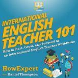 International English Teacher 101 How to Start, Grow, and Succeed as an International English Teacher Worldwide, HowExpert