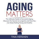 Aging Matters: The Ultimate Guide to Successful Aging, Discover the Secrets to Longevity and How You Can Keep Feeling Young and Healthy, Tina Hershen