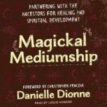 Magickal Mediumship Partnering with the Ancestors for Healing and Spiritual Development, Danielle Dionne